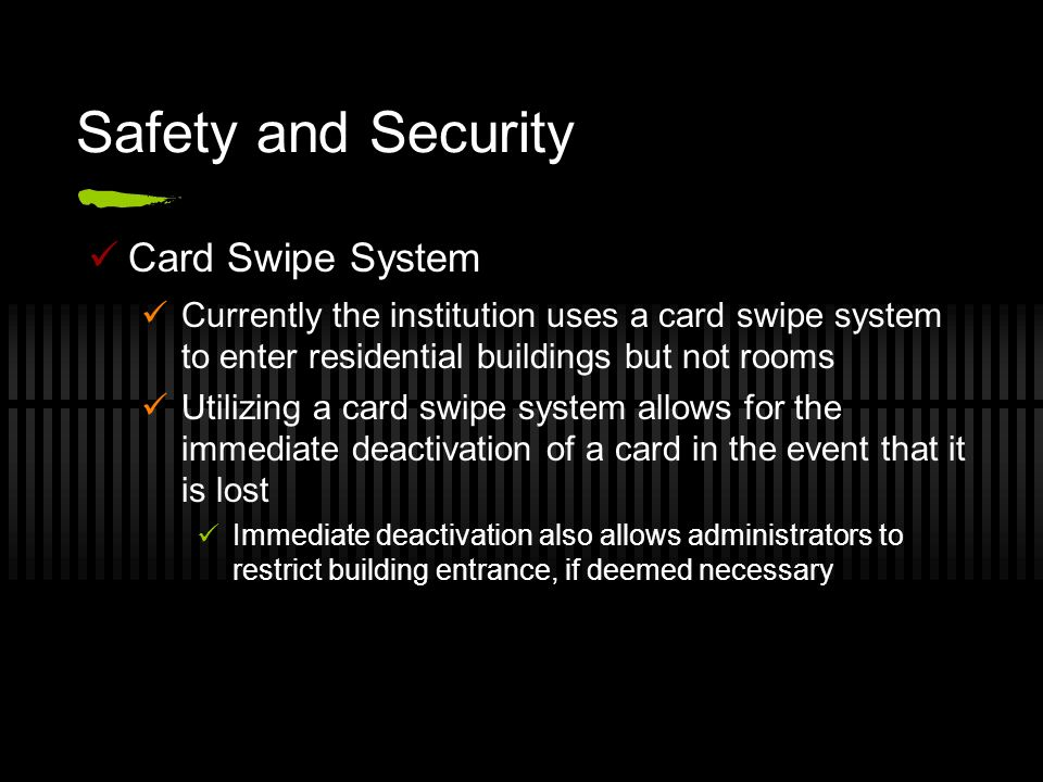 Safety and Security Card Swipe System Currently the institution uses a card swipe system to enter residential buildings but not rooms Utilizing a card