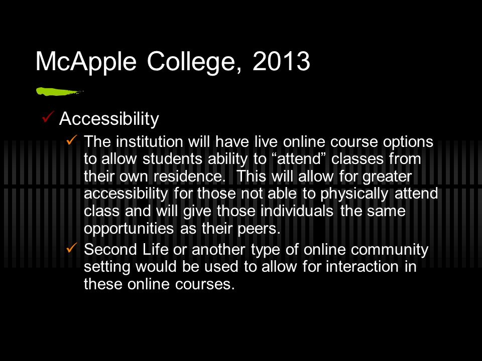 McApple College, 2013 Accessibility The institution will have live online course options to allow students ability to attend classes from their own re