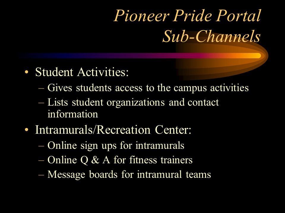 Pioneer Pride Portal Sub-Channels Student Activities: –Gives students access to the campus activities –Lists student organizations and contact information Intramurals/Recreation Center: –Online sign ups for intramurals –Online Q & A for fitness trainers –Message boards for intramural teams