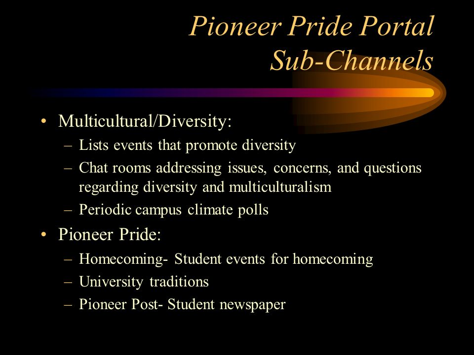 Pioneer Pride Portal Sub-Channels Multicultural/Diversity: –Lists events that promote diversity –Chat rooms addressing issues, concerns, and questions regarding diversity and multiculturalism –Periodic campus climate polls Pioneer Pride: –Homecoming- Student events for homecoming –University traditions –Pioneer Post- Student newspaper
