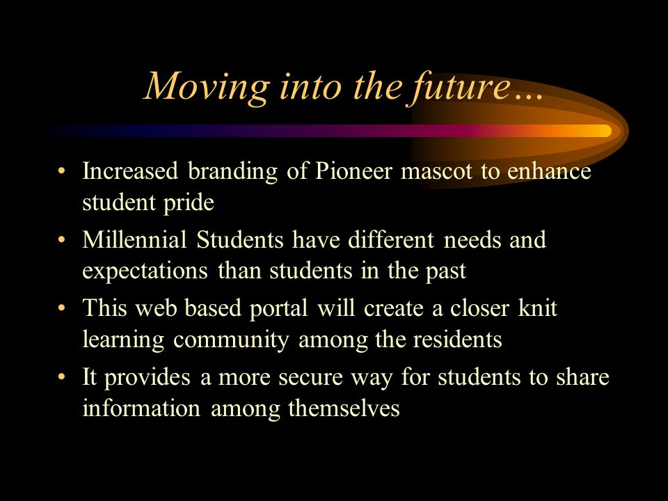 Moving into the future… Increased branding of Pioneer mascot to enhance student pride Millennial Students have different needs and expectations than students in the past This web based portal will create a closer knit learning community among the residents It provides a more secure way for students to share information among themselves