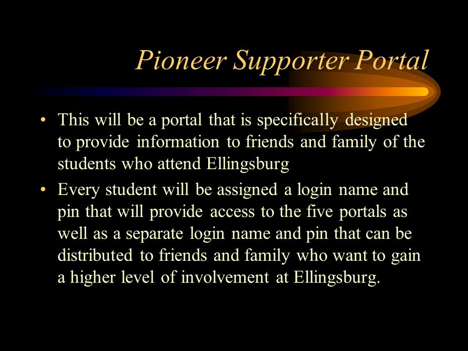 Pioneer Supporter Portal This will be a portal that is specifically designed to provide information to friends and family of the students who attend Ellingsburg Every student will be assigned a login name and pin that will provide access to the five portals as well as a separate login name and pin that can be distributed to friends and family who want to gain a higher level of involvement at Ellingsburg.