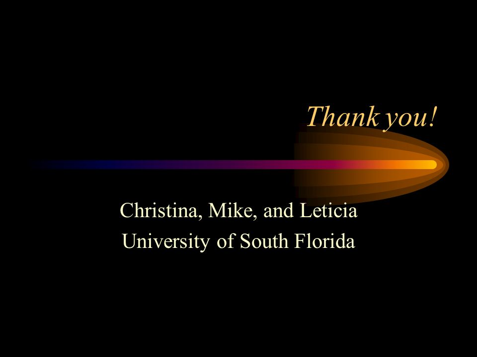 Thank you! Christina, Mike, and Leticia University of South Florida