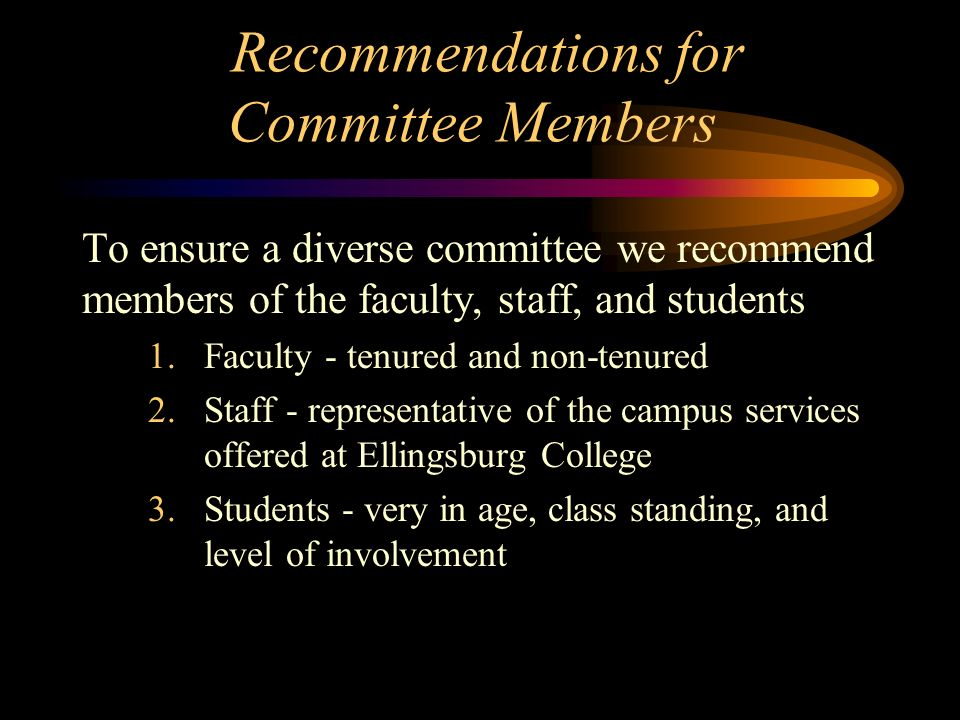 Recommendations for Committee Members To ensure a diverse committee we recommend members of the faculty, staff, and students 1.Faculty - tenured and non-tenured 2.Staff - representative of the campus services offered at Ellingsburg College 3.Students - very in age, class standing, and level of involvement