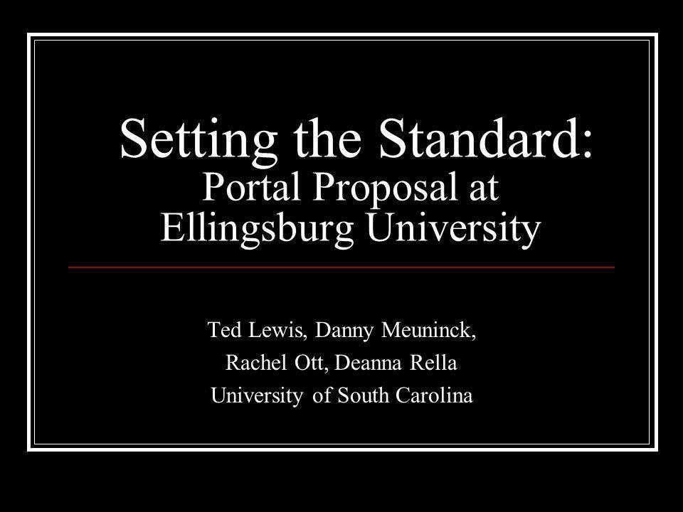 Setting the Standard: Portal Proposal at Ellingsburg University Ted Lewis, Danny Meuninck, Rachel Ott, Deanna Rella University of South Carolina