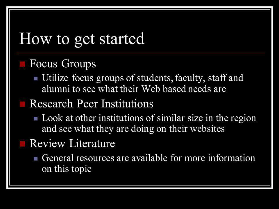 How to get started Focus Groups Utilize focus groups of students, faculty, staff and alumni to see what their Web based needs are Research Peer Instit