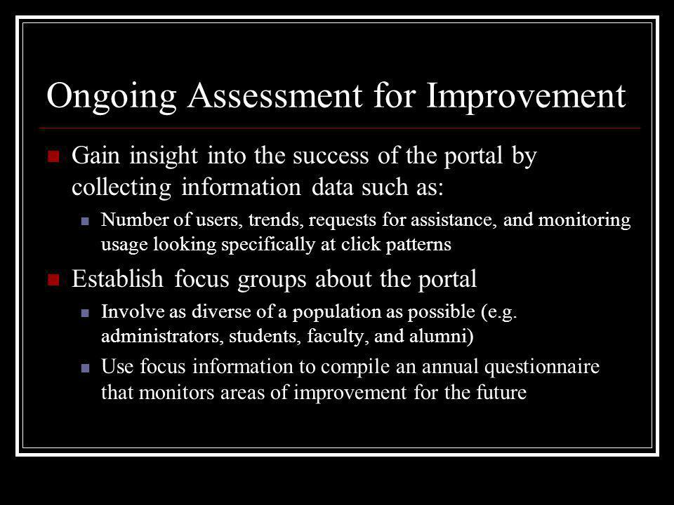 Ongoing Assessment for Improvement Gain insight into the success of the portal by collecting information data such as: Number of users, trends, requests for assistance, and monitoring usage looking specifically at click patterns Establish focus groups about the portal Involve as diverse of a population as possible (e.g.