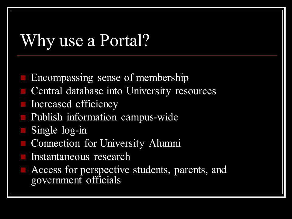Why use a Portal? Encompassing sense of membership Central database into University resources Increased efficiency Publish information campus-wide Sin