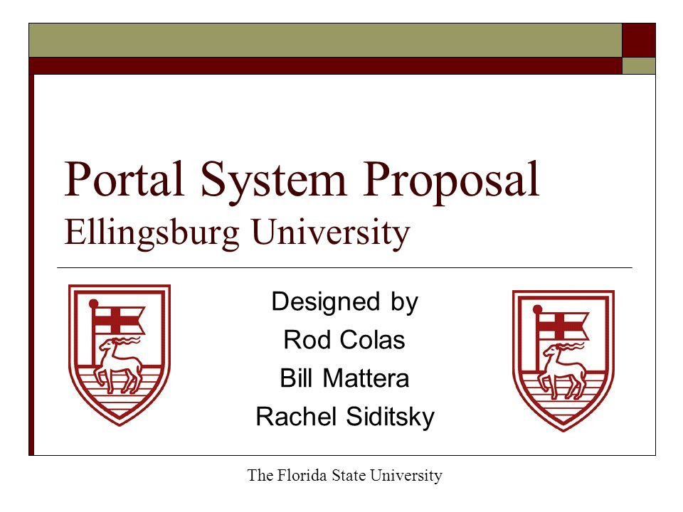 Portal System Proposal Ellingsburg University Designed by Rod Colas Bill Mattera Rachel Siditsky The Florida State University
