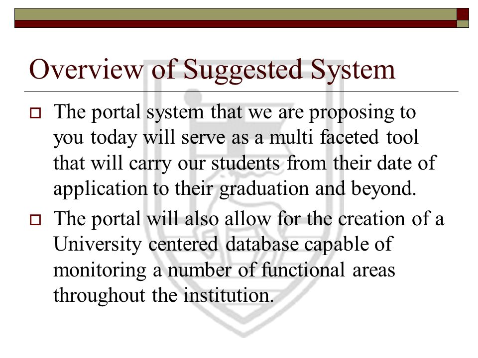 Overview of Suggested System The portal system that we are proposing to you today will serve as a multi faceted tool that will carry our students from