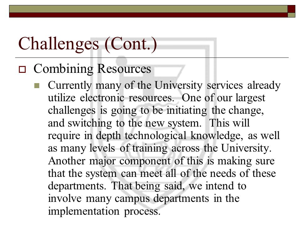 Challenges (Cont.) Combining Resources Currently many of the University services already utilize electronic resources. One of our largest challenges i