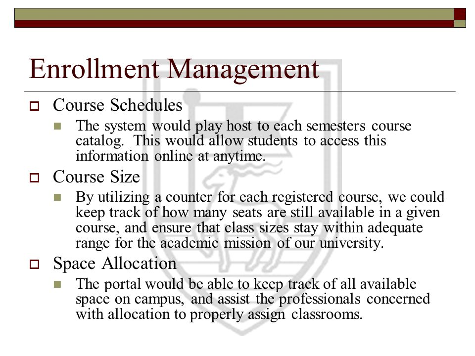 Enrollment Management Course Schedules The system would play host to each semesters course catalog. This would allow students to access this informati