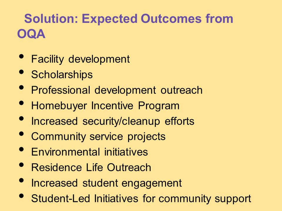 Solution: Expected Outcomes from OQA Facility development Scholarships Professional development outreach Homebuyer Incentive Program Increased securit