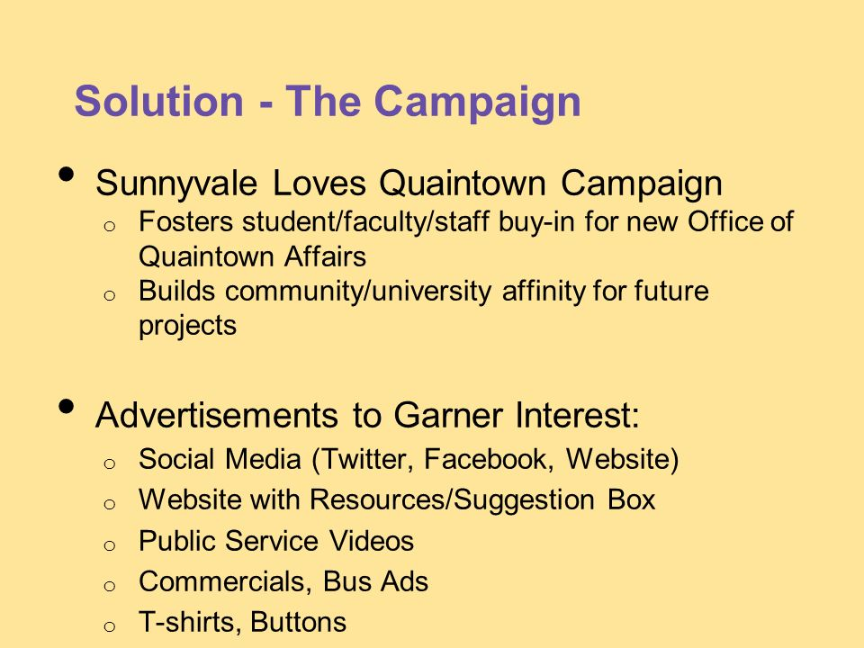 Solution - The Campaign Sunnyvale Loves Quaintown Campaign o Fosters student/faculty/staff buy-in for new Office of Quaintown Affairs o Builds communi