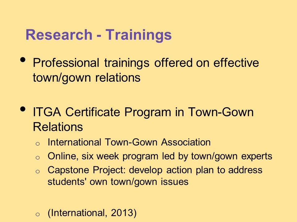 Research - Trainings Professional trainings offered on effective town/gown relations ITGA Certificate Program in Town-Gown Relations o International T