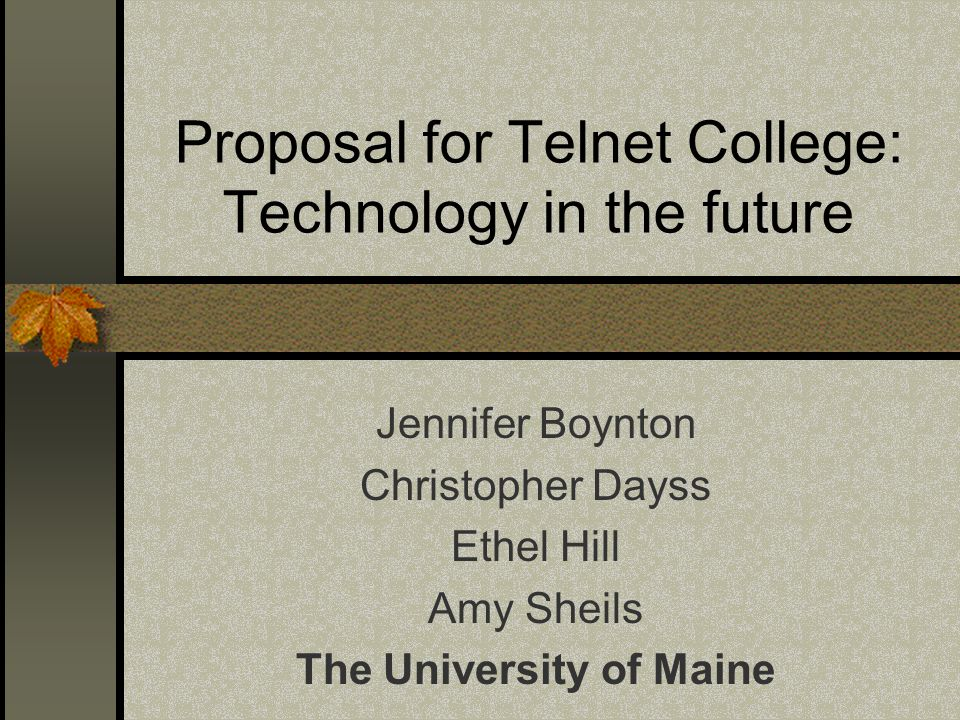 Proposal for Telnet College: Technology in the future Jennifer Boynton Christopher Dayss Ethel Hill Amy Sheils The University of Maine