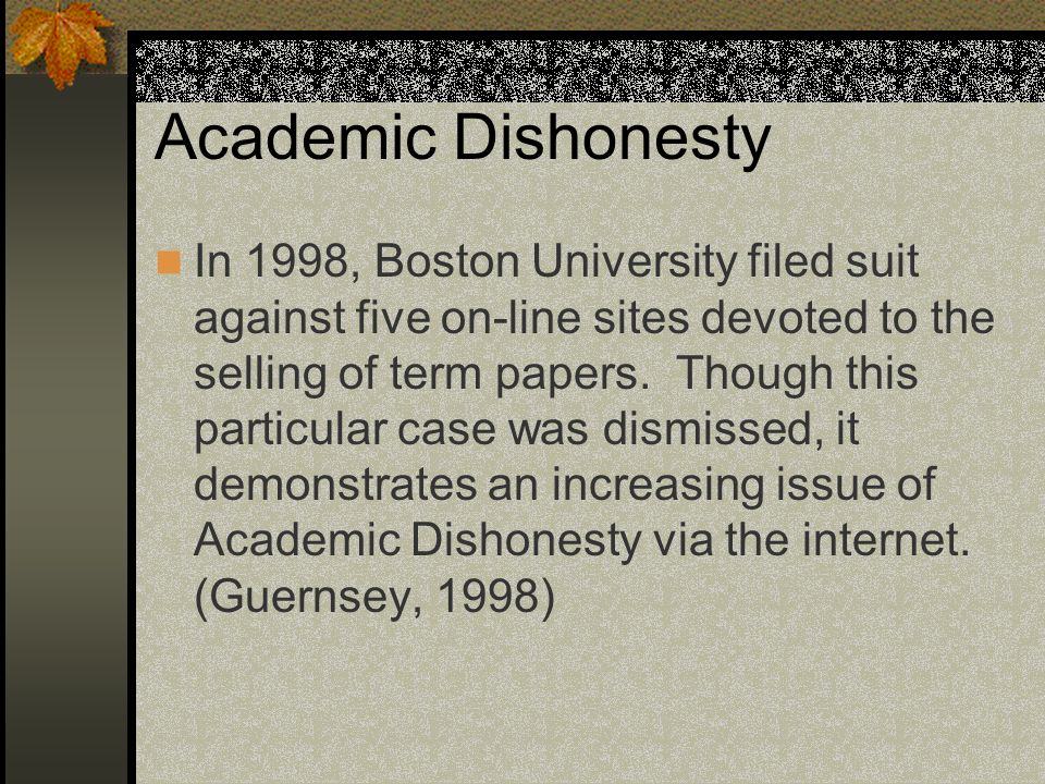 Academic Dishonesty In 1998, Boston University filed suit against five on-line sites devoted to the selling of term papers.