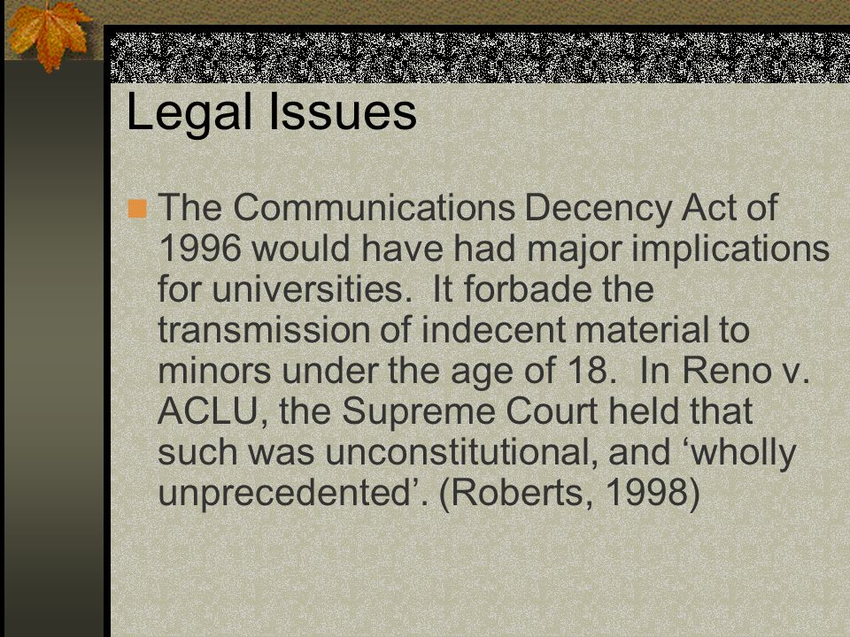 Legal Issues The Communications Decency Act of 1996 would have had major implications for universities.