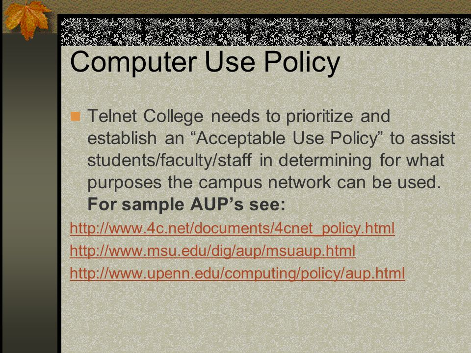 Computer Use Policy Telnet College needs to prioritize and establish an Acceptable Use Policy to assist students/faculty/staff in determining for what purposes the campus network can be used.