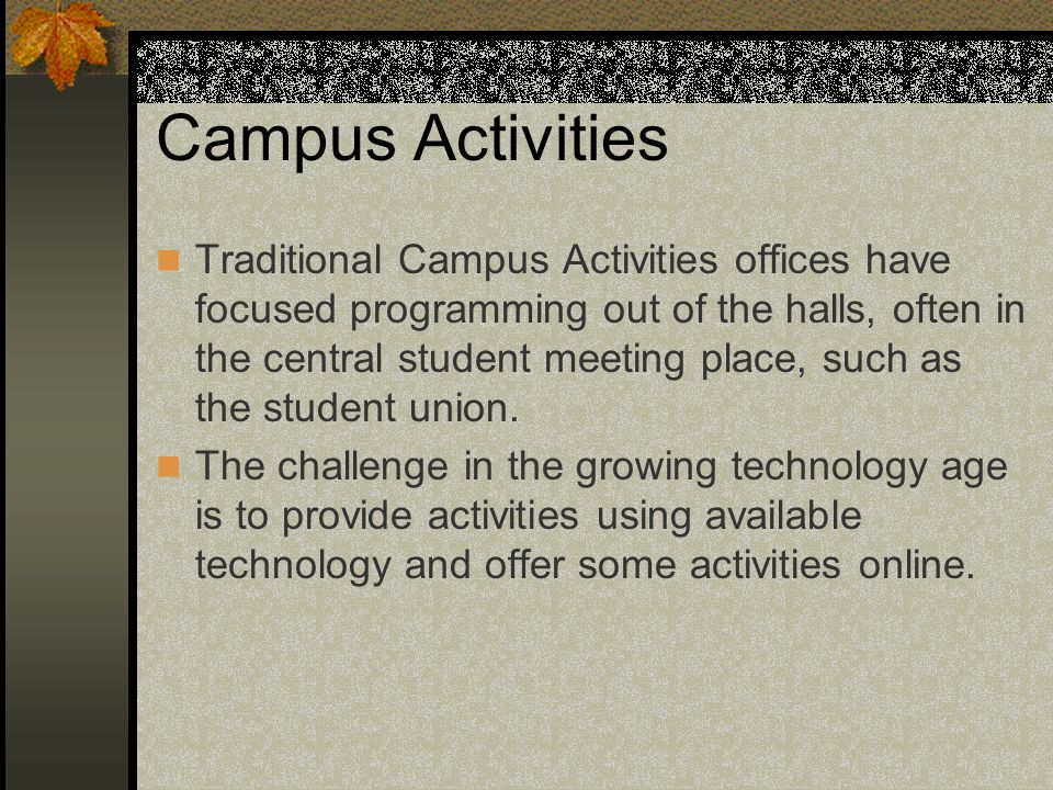 Campus Activities Traditional Campus Activities offices have focused programming out of the halls, often in the central student meeting place, such as the student union.