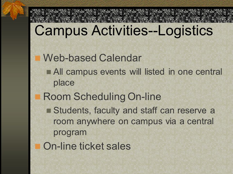 Campus Activities--Logistics Web-based Calendar All campus events will listed in one central place Room Scheduling On-line Students, faculty and staff can reserve a room anywhere on campus via a central program On-line ticket sales