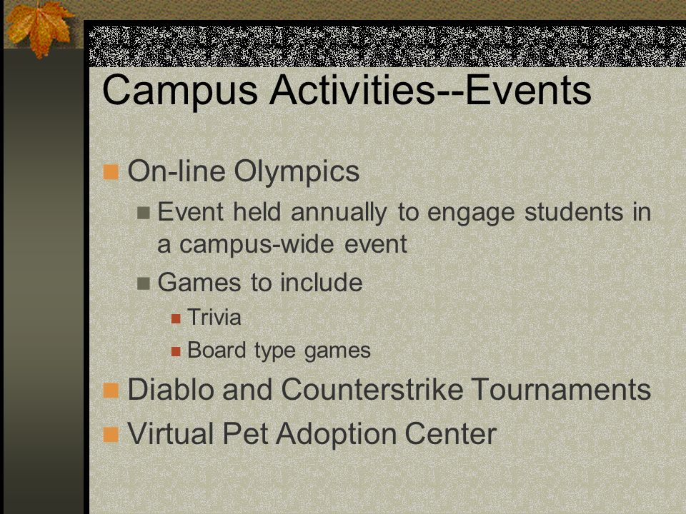 Campus Activities--Events On-line Olympics Event held annually to engage students in a campus-wide event Games to include Trivia Board type games Diablo and Counterstrike Tournaments Virtual Pet Adoption Center