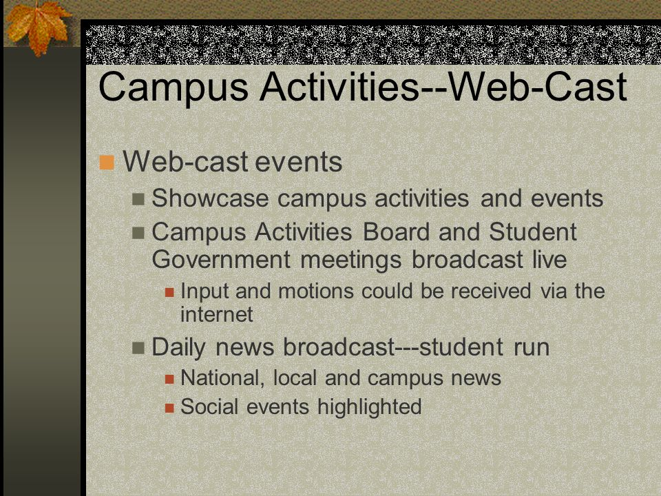 Campus Activities--Web-Cast Web-cast events Showcase campus activities and events Campus Activities Board and Student Government meetings broadcast live Input and motions could be received via the internet Daily news broadcast---student run National, local and campus news Social events highlighted