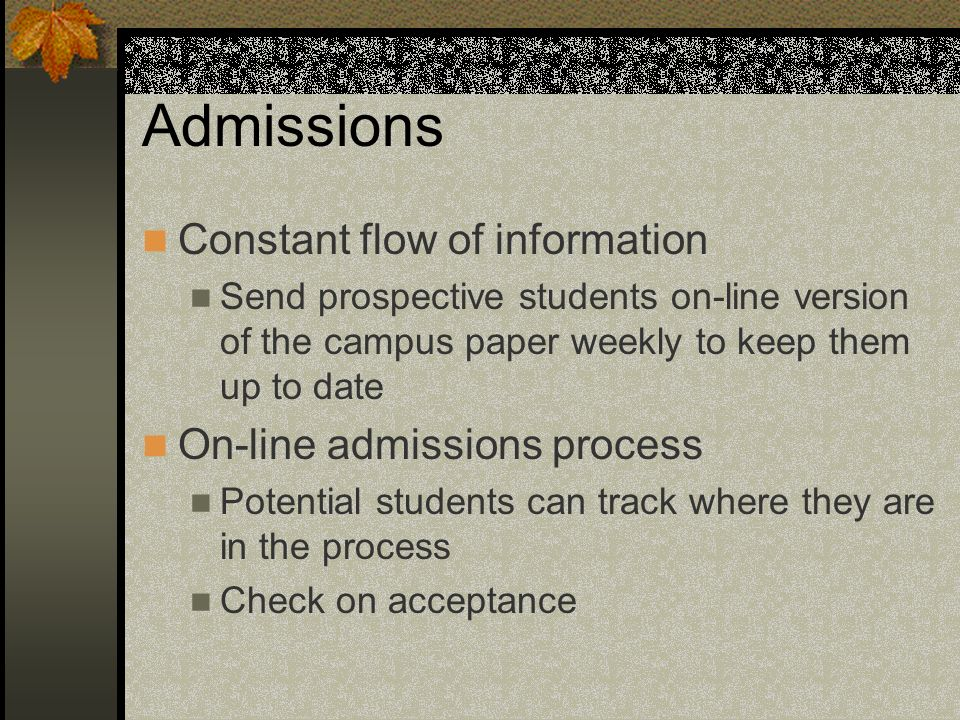 Admissions Constant flow of information Send prospective students on-line version of the campus paper weekly to keep them up to date On-line admissions process Potential students can track where they are in the process Check on acceptance