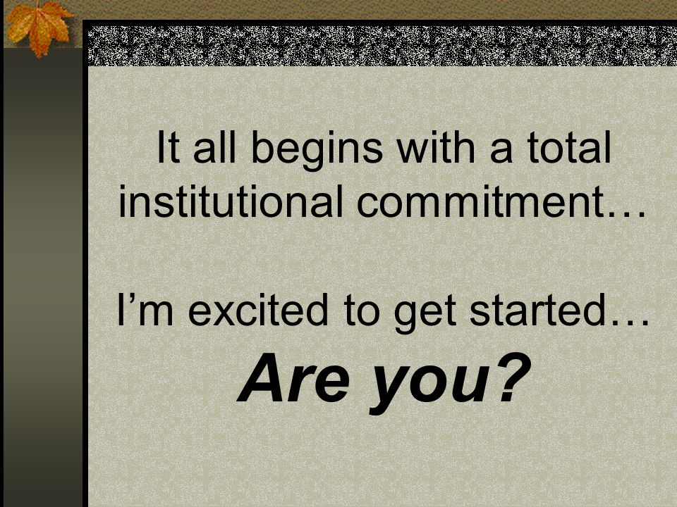It all begins with a total institutional commitment… Im excited to get started… Are you