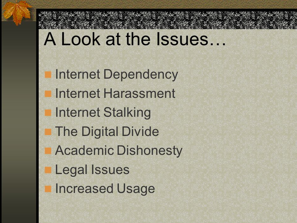 A Look at the Issues… Internet Dependency Internet Harassment Internet Stalking The Digital Divide Academic Dishonesty Legal Issues Increased Usage