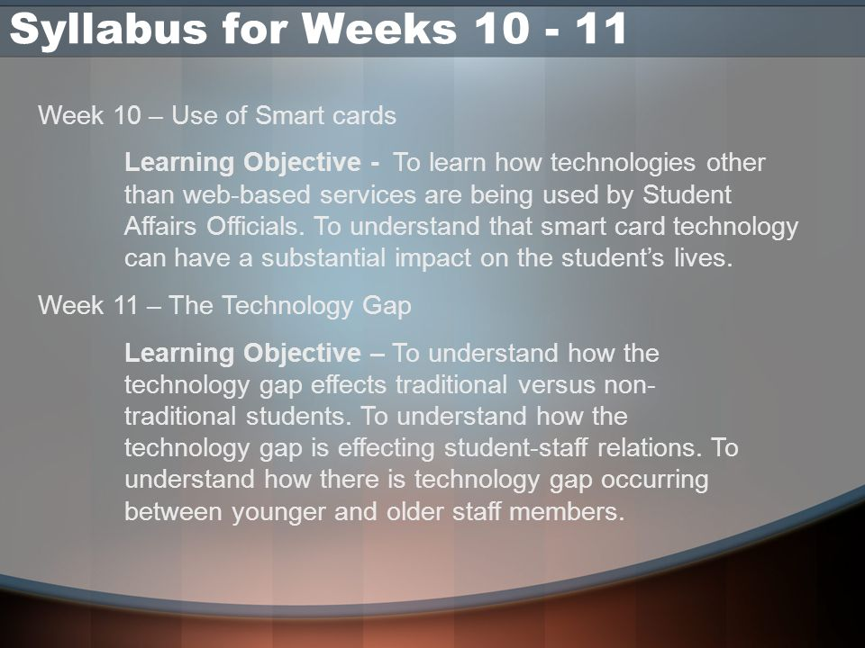 Syllabus for Weeks 10 - 11 Week 10 – Use of Smart cards Learning Objective - To learn how technologies other than web-based services are being used by