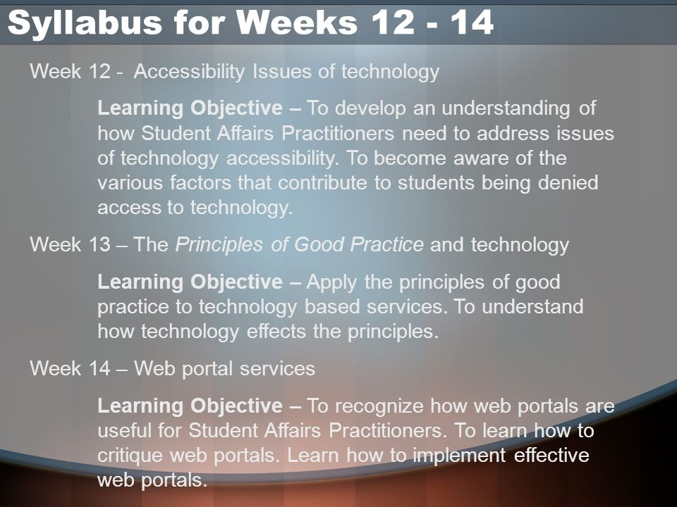 Syllabus for Weeks 12 - 14 Week 12 - Accessibility Issues of technology Learning Objective – To develop an understanding of how Student Affairs Practi