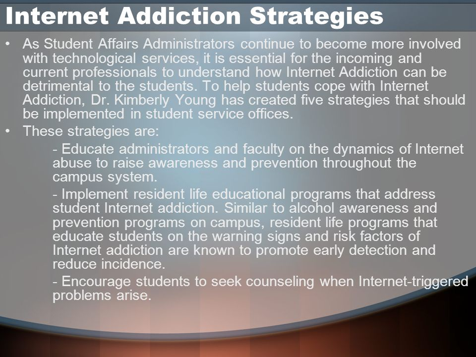 Internet Addiction Strategies As Student Affairs Administrators continue to become more involved with technological services, it is essential for the