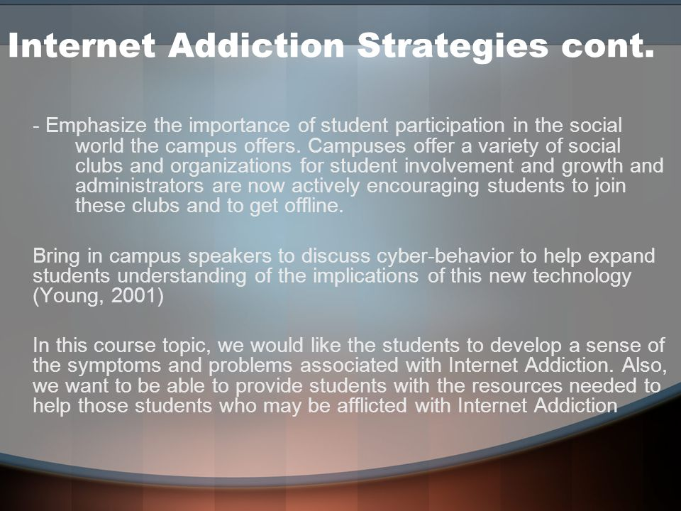 Internet Addiction Strategies cont. - Emphasize the importance of student participation in the social world the campus offers. Campuses offer a variet