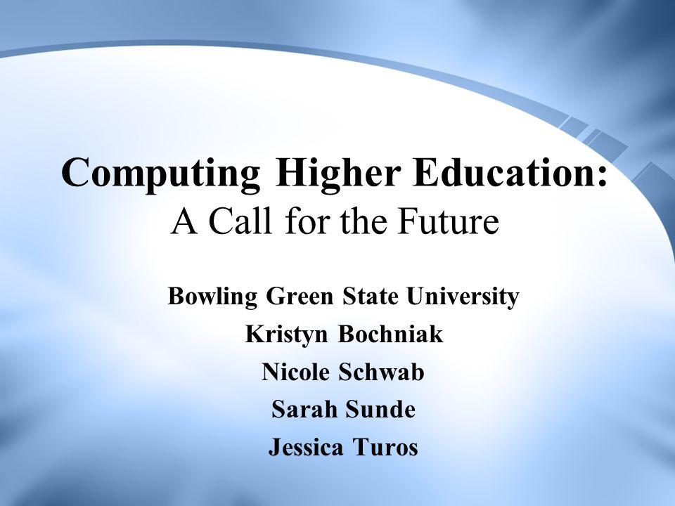 Computing Higher Education: A Call for the Future Bowling Green State University Kristyn Bochniak Nicole Schwab Sarah Sunde Jessica Turos