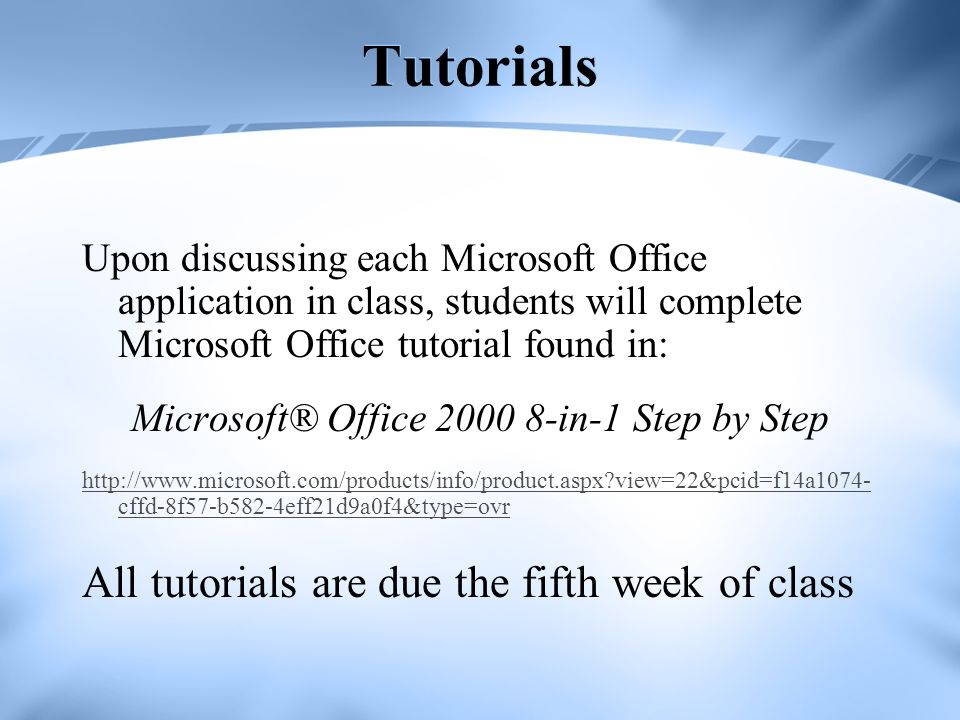 Tutorials Upon discussing each Microsoft Office application in class, students will complete Microsoft Office tutorial found in: Microsoft® Office 200