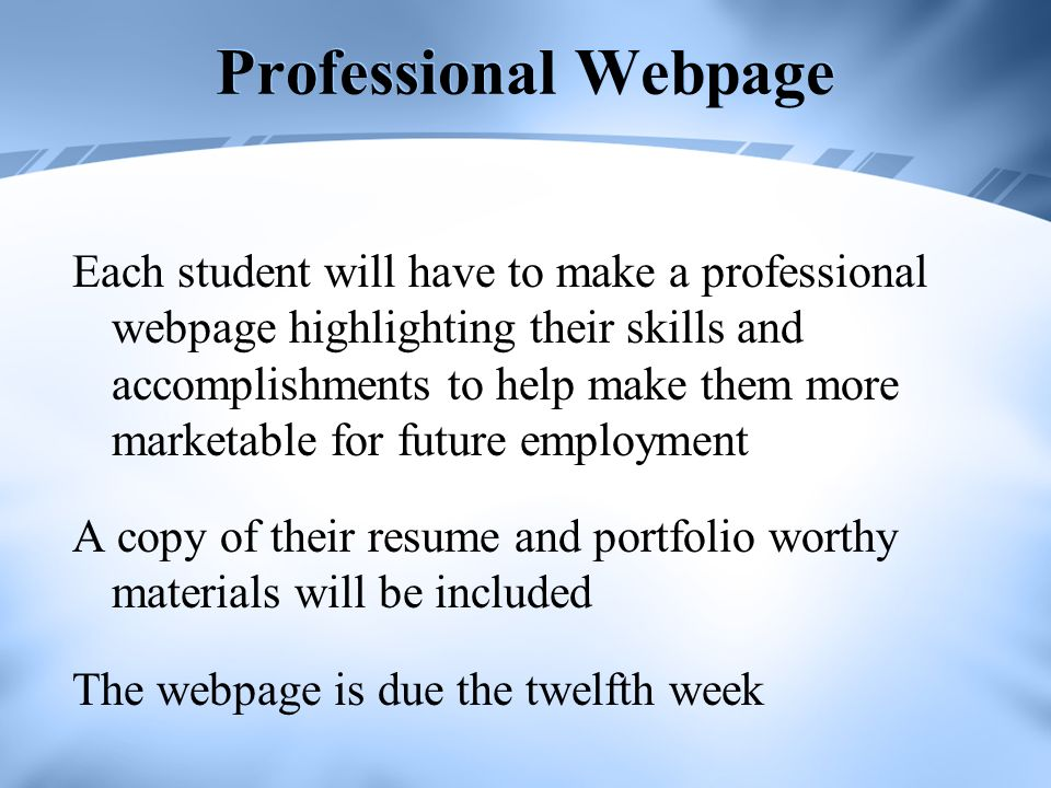 Professional Webpage Each student will have to make a professional webpage highlighting their skills and accomplishments to help make them more marketable for future employment A copy of their resume and portfolio worthy materials will be included The webpage is due the twelfth week