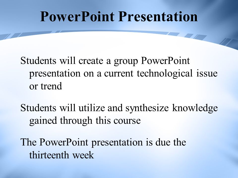 PowerPoint Presentation Students will create a group PowerPoint presentation on a current technological issue or trend Students will utilize and synth