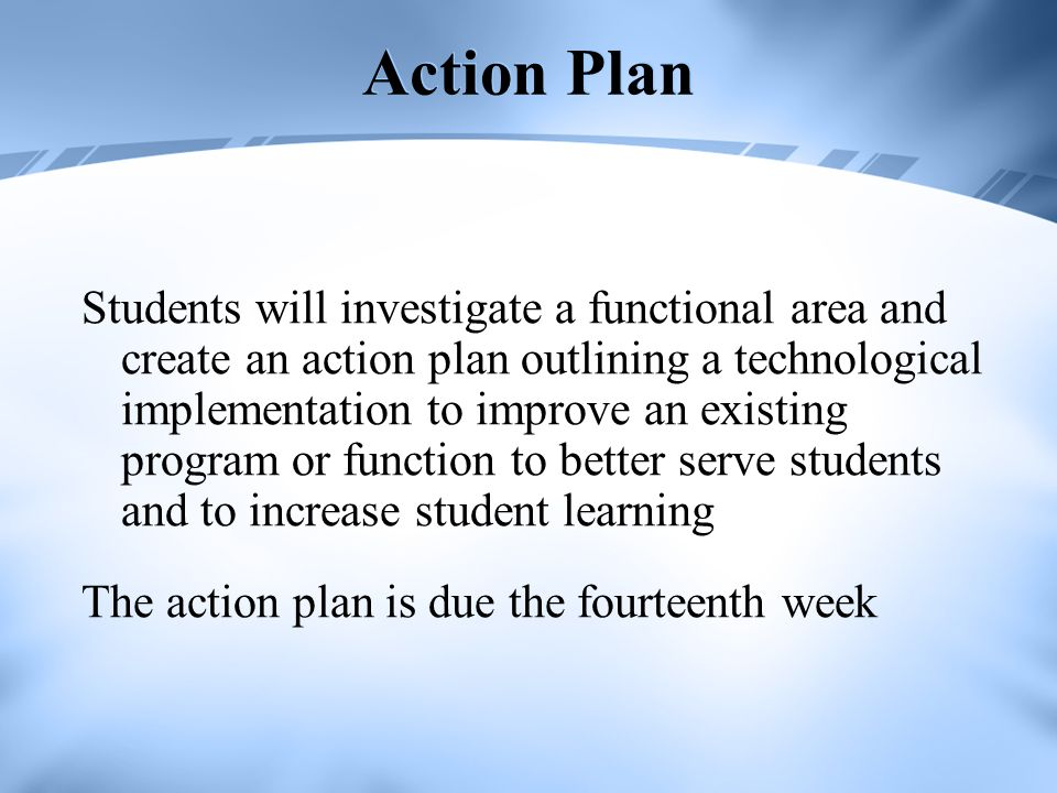 Action Plan Students will investigate a functional area and create an action plan outlining a technological implementation to improve an existing prog