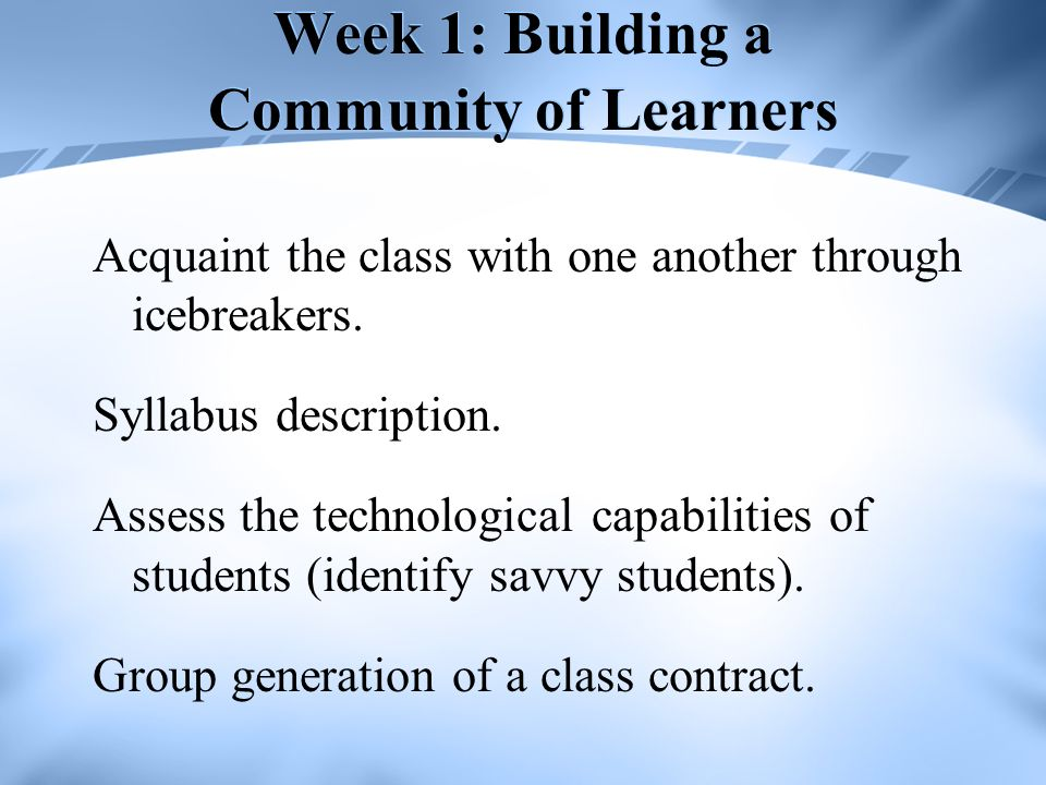 Week 1: Building a Community of Learners Acquaint the class with one another through icebreakers.