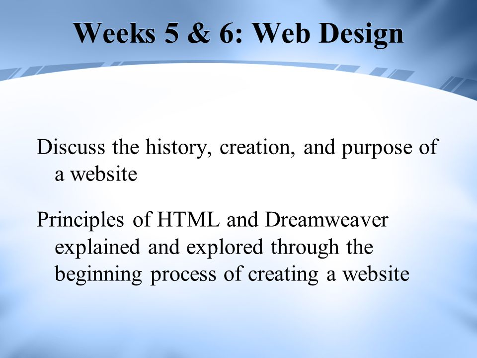 Weeks 5 & 6: Web Design Discuss the history, creation, and purpose of a website Principles of HTML and Dreamweaver explained and explored through the beginning process of creating a website