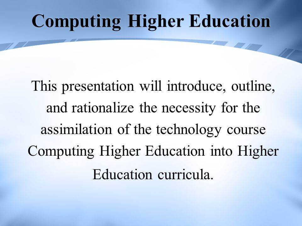 Computing Higher Education This presentation will introduce, outline, and rationalize the necessity for the assimilation of the technology course Computing Higher Education into Higher Education curricula.