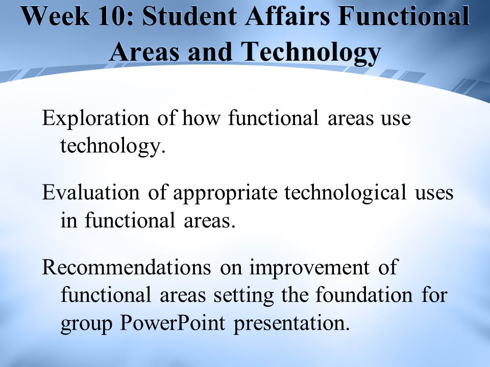 Week 10: Student Affairs Functional Areas and Technology Exploration of how functional areas use technology. Evaluation of appropriate technological u