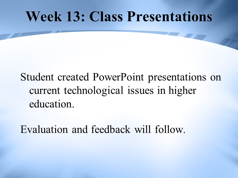 Week 13: Class Presentations Student created PowerPoint presentations on current technological issues in higher education. Evaluation and feedback wil