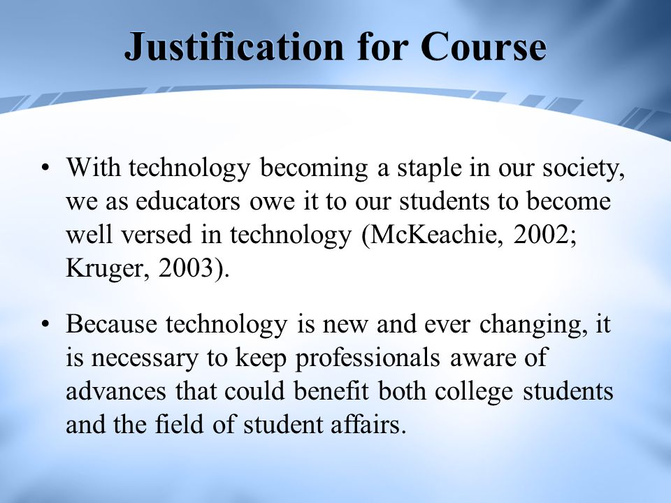 Justification for Course With technology becoming a staple in our society, we as educators owe it to our students to become well versed in technology