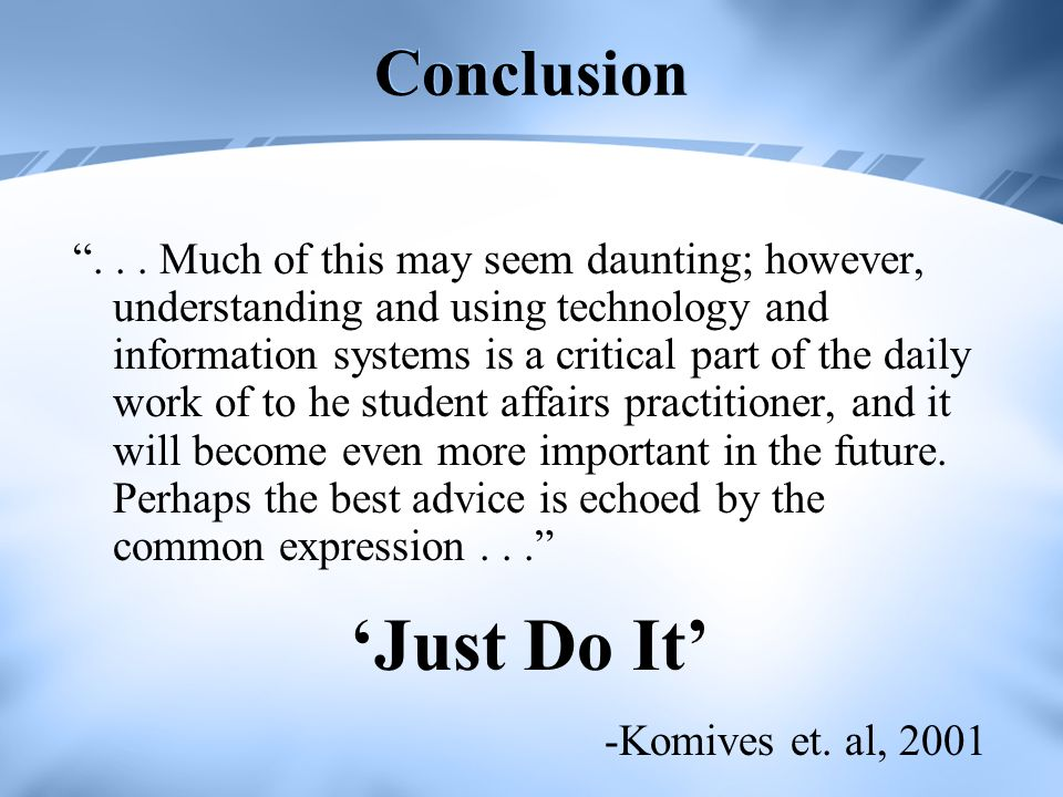 Conclusion... Much of this may seem daunting; however, understanding and using technology and information systems is a critical part of the daily work