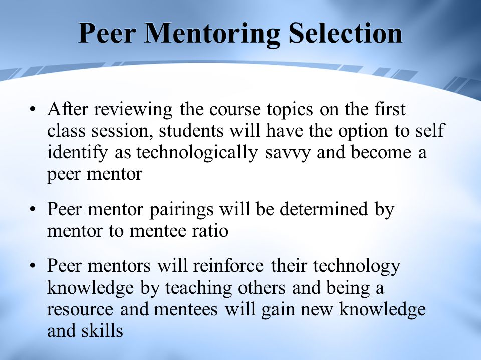 Peer Mentoring Selection After reviewing the course topics on the first class session, students will have the option to self identify as technologically savvy and become a peer mentor Peer mentor pairings will be determined by mentor to mentee ratio Peer mentors will reinforce their technology knowledge by teaching others and being a resource and mentees will gain new knowledge and skills