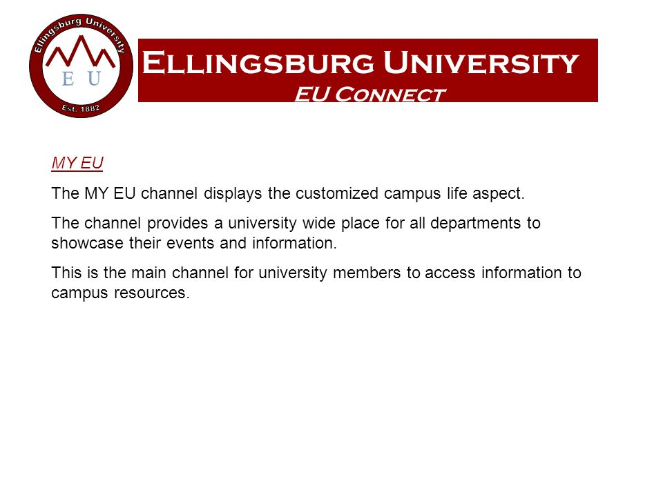Ellingsburg University EU Connect MY EU The MY EU channel displays the customized campus life aspect. The channel provides a university wide place for