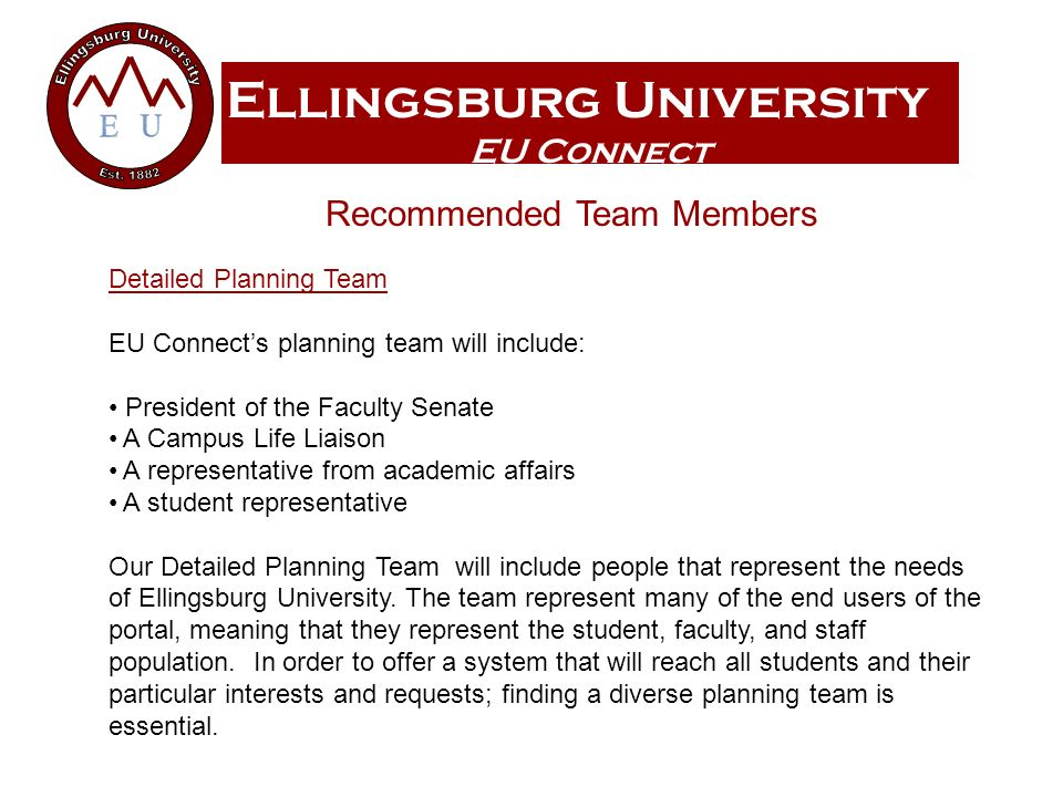 Ellingsburg University EU Connect Recommended Team Members Detailed Planning Team EU Connects planning team will include: President of the Faculty Senate A Campus Life Liaison A representative from academic affairs A student representative Our Detailed Planning Team will include people that represent the needs of Ellingsburg University.