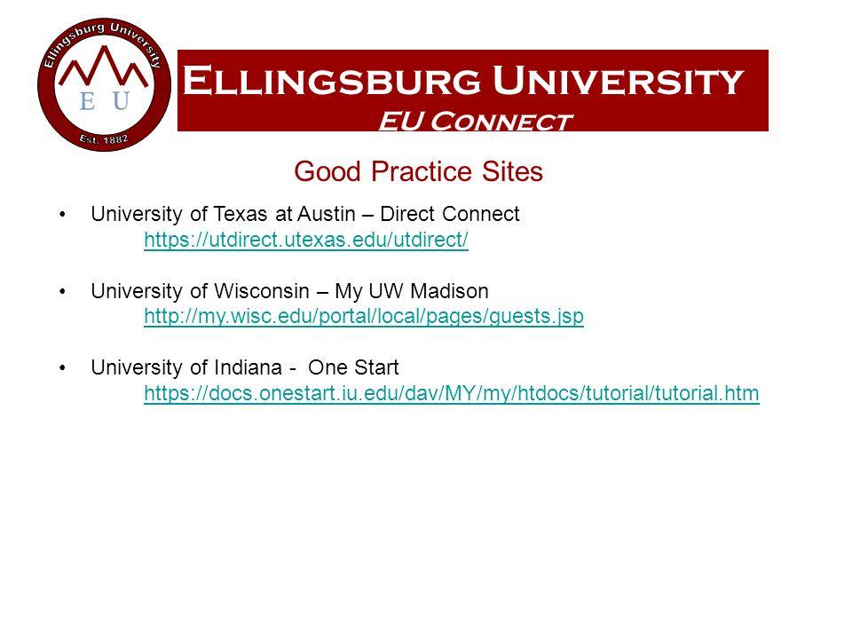 Ellingsburg University EU Connect Good Practice Sites University of Texas at Austin – Direct Connect https://utdirect.utexas.edu/utdirect/ https://utdirect.utexas.edu/utdirect/ University of Wisconsin – My UW Madison http://my.wisc.edu/portal/local/pages/guests.jsp University of Indiana - One Start https://docs.onestart.iu.edu/dav/MY/my/htdocs/tutorial/tutorial.htm https://docs.onestart.iu.edu/dav/MY/my/htdocs/tutorial/tutorial.htm